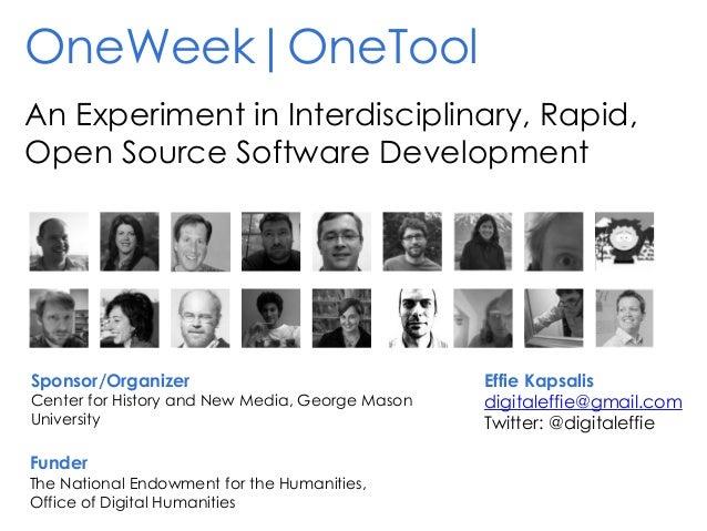 OneWeek|OneTool An Experiment in Interdisciplinary, Rapid, Open Source Software Development Sponsor/Organizer Center for H...