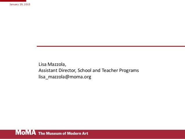 Lisa Mazzola, Assistant Director, School and Teacher Programs lisa_mazzola@moma.org January 29, 2015