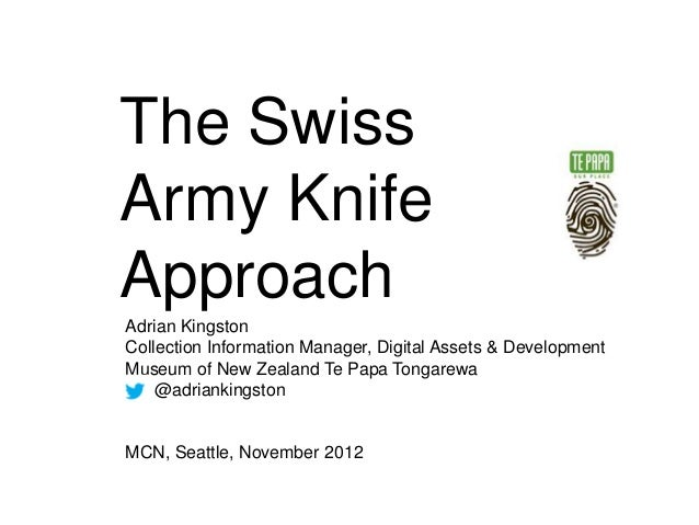 The SwissArmy KnifeApproachAdrian KingstonCollection Information Manager, Digital Assets & DevelopmentMuseum of New Zealan...