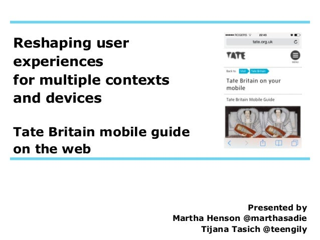 Reshaping user experiences for multiple contexts and devices Tate Britain mobile guide on the web  Presented by Martha Hen...