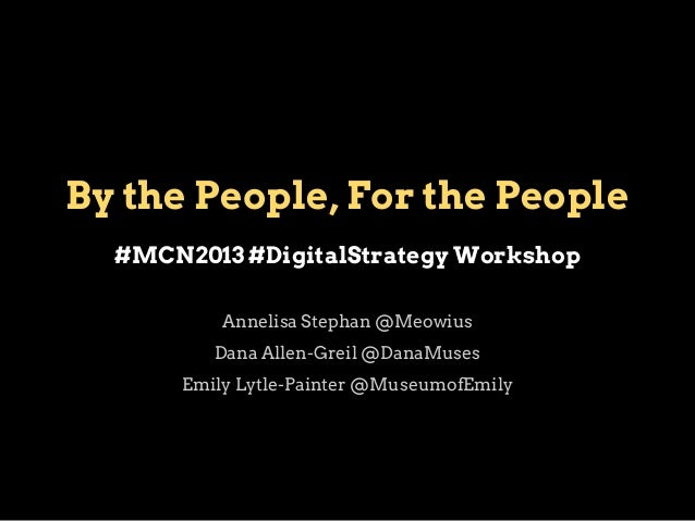 By the People, For the People #MCN2013 #DigitalStrategy Workshop Annelisa Stephan @Meowius Dana Allen-Greil @DanaMuses Emi...
