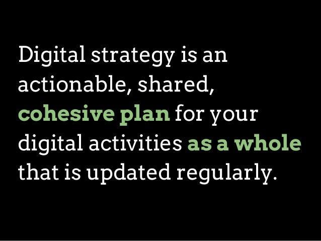 Digital strategy is an actionable, shared, cohesive plan for your digital activities as a whole that is updated regularly.