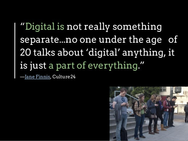 """""""Digital is not really something separate...no one under the age of 20 talks about 'digital' anything, it is just a part o..."""