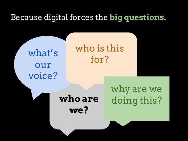Because digital forces the big questions.  what's our voice?  who is this for?  who are we?  why are we doing this?