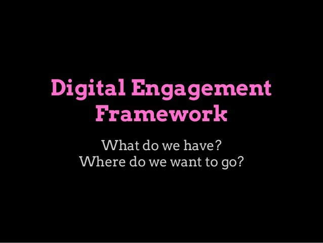 Digital Engagement Framework What do we have? Where do we want to go?