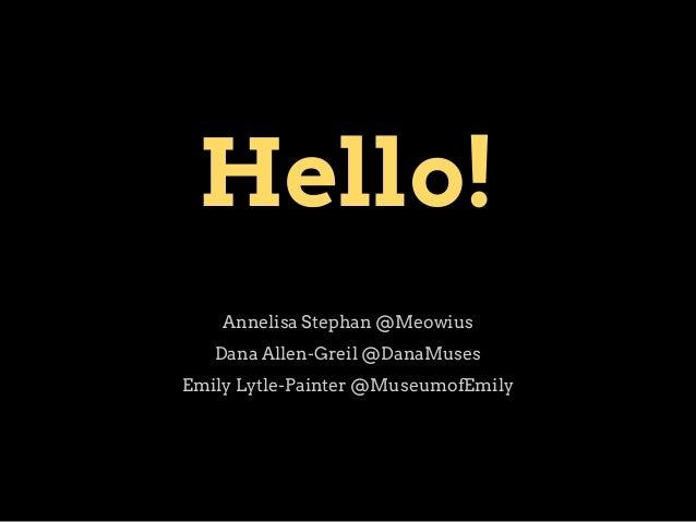 Hello! Annelisa Stephan @Meowius Dana Allen-Greil @DanaMuses Emily Lytle-Painter @MuseumofEmily