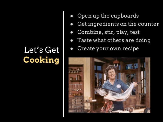 ● ● ● ●  Let's Get Cooking  Open up the cupboards Get ingredients on the counter Combine, stir, play, test Taste what othe...
