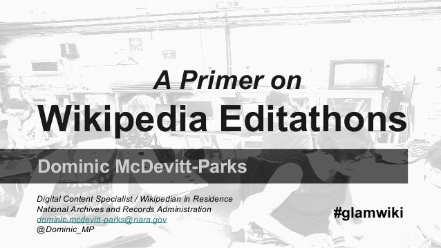 A Primer on  Wikipedia Editathons  Dominic McDevitt-Parks  Digital Content Specialist / Wikipedian in Residence  National ...