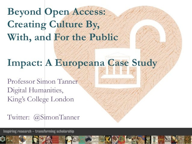 Beyond Open Access: Creating Culture By, With, and For the Public Impact: A Europeana Case Study Professor Simon Tanner Di...