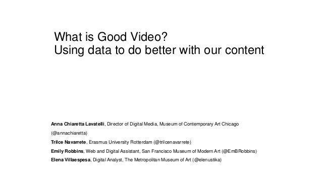 What is Good Video? Using data to do better with our content Anna Chiaretta Lavatelli, Director of Digital Media, Museum o...