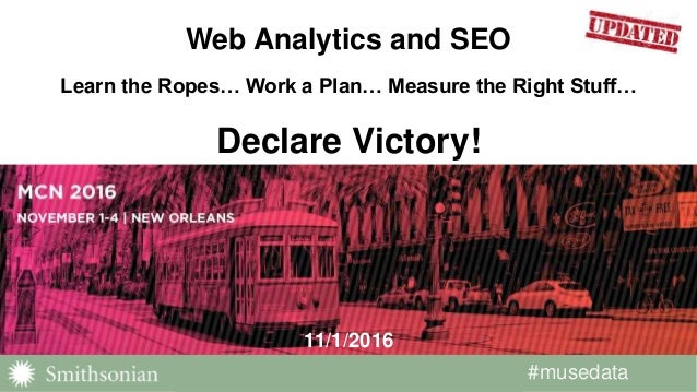 #musedata#musedata 11/1/2016 Web Analytics and SEO Learn the Ropes… Work a Plan… Measure the Right Stuff… Declare Victory!