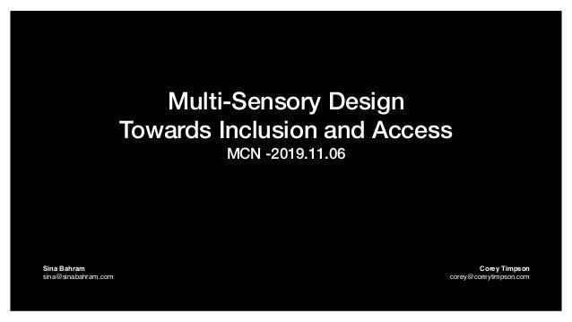 Multi-Sensory Design Towards Inclusion and Access MCN -2019.11.06 Sina Bahram  sina@sinabahram.com Corey Timpson corey@c...
