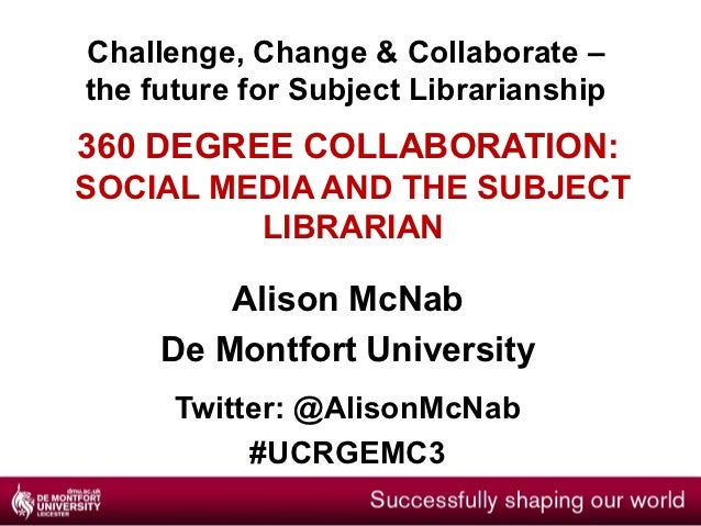 Challenge, Change & Collaborate –the future for Subject Librarianship360 DEGREE COLLABORATION:SOCIAL MEDIA AND THE SUBJECT...