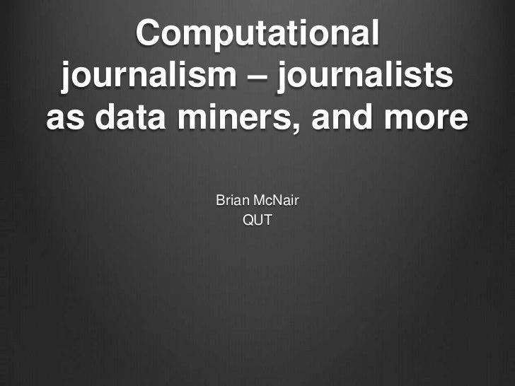 Computational journalism – journalistsas data miners, and more          Brian McNair              QUT