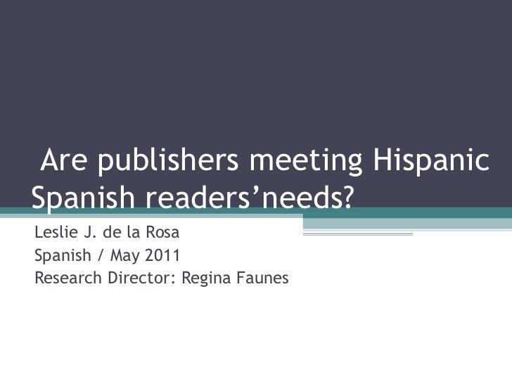 Are publishers meeting Hispanic Spanish readers'needs? Leslie J. de la Rosa Spanish / May 2011 Research Director: Regina F...