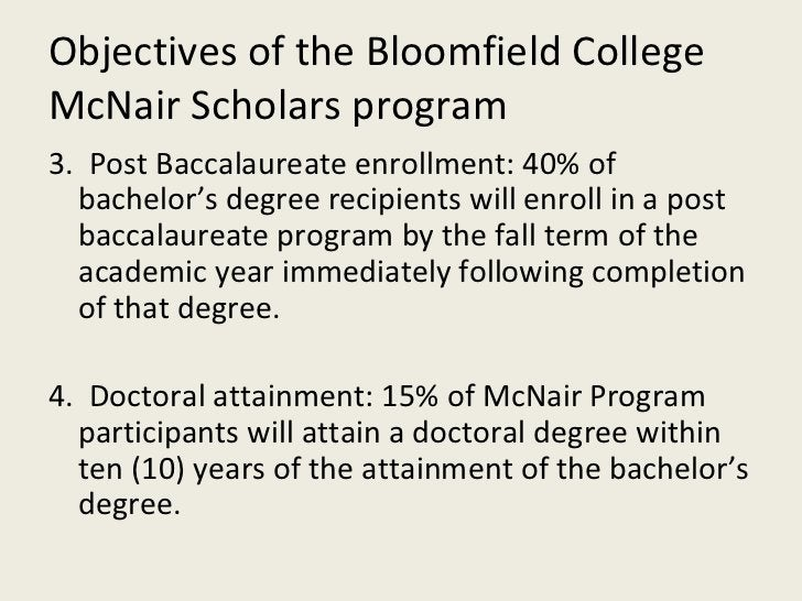 Objectives of the Bloomfield College McNair Scholars program <ul><li>3.  Post Baccalaureate enrollment: 40% of bachelor's ...