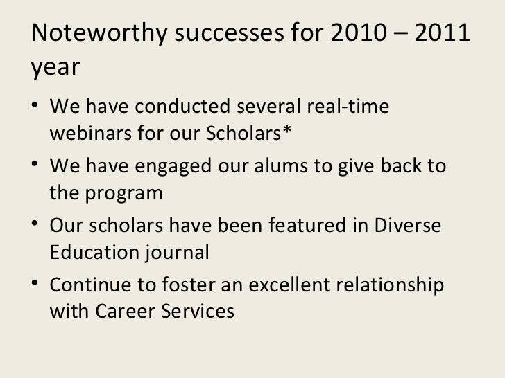 Noteworthy successes for 2010 – 2011 year <ul><li>We have conducted several real-time webinars for our Scholars* </li></ul...