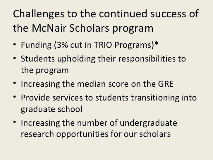 Challenges to the continued success of the McNair Scholars program <ul><li>Funding (3% cut in TRIO Programs)* </li></ul><u...