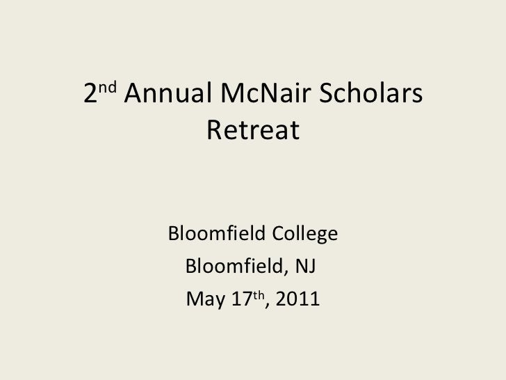 2 nd  Annual McNair Scholars Retreat Bloomfield College Bloomfield, NJ  May 17 th , 2011