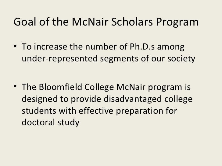 Goal of the McNair Scholars Program <ul><li>To increase the number of Ph.D.s among under-represented segments of our socie...