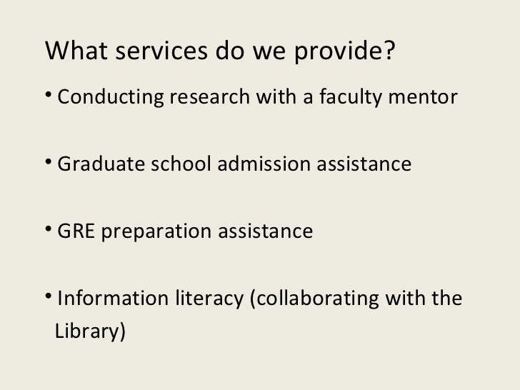 What services do we provide? <ul><li>Conducting research with a faculty mentor </li></ul><ul><li>Graduate school admission...
