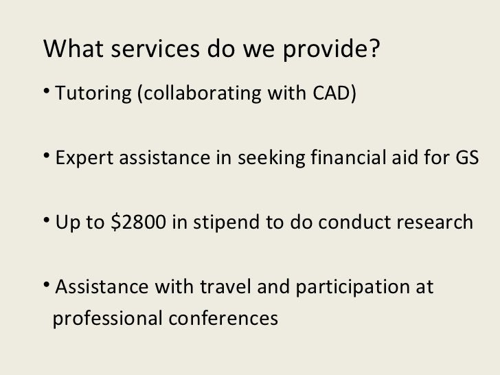 What services do we provide? <ul><li>Tutoring (collaborating with CAD) </li></ul><ul><li>Expert assistance in seeking fina...