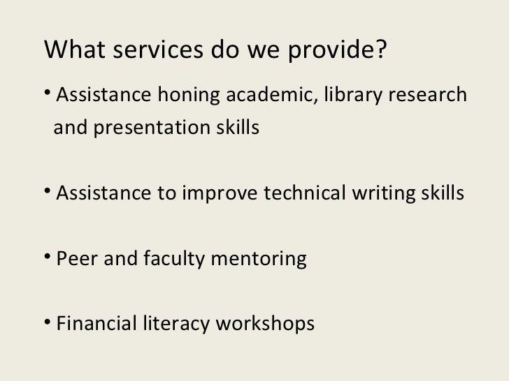 What services do we provide? <ul><li>Assistance honing academic, library research  </li></ul><ul><li>and presentation skil...