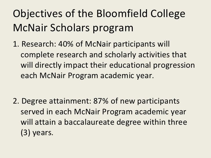 Objectives of the Bloomfield College McNair Scholars program <ul><li>1. Research: 40% of McNair participants will complete...