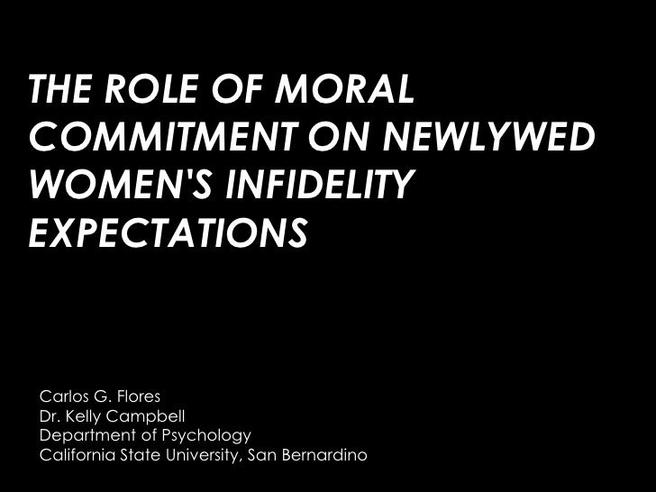 THE ROLE OF MORAL COMMITMENT ON NEWLYWED WOMEN'S INFIDELITY EXPECTATIONS<br />Carlos G. Flores<br />Dr. Kelly Campbel...