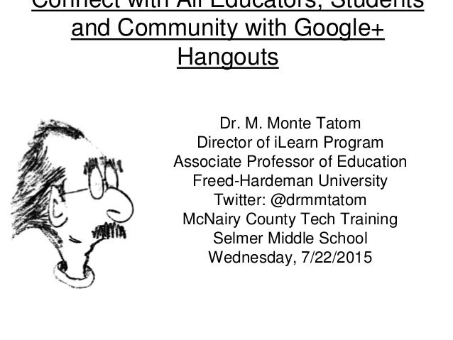 Connect with All Educators, Students and Community with Google+ Hangouts Dr. M. Monte Tatom Director of iLearn Program Ass...