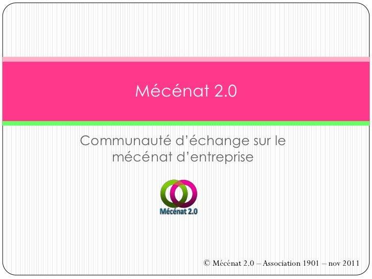 Mécénat 2.0Communauté d'échange sur le   mécénat d'entreprise                © Mécénat 2.0 – Association 1901 – nov 2011