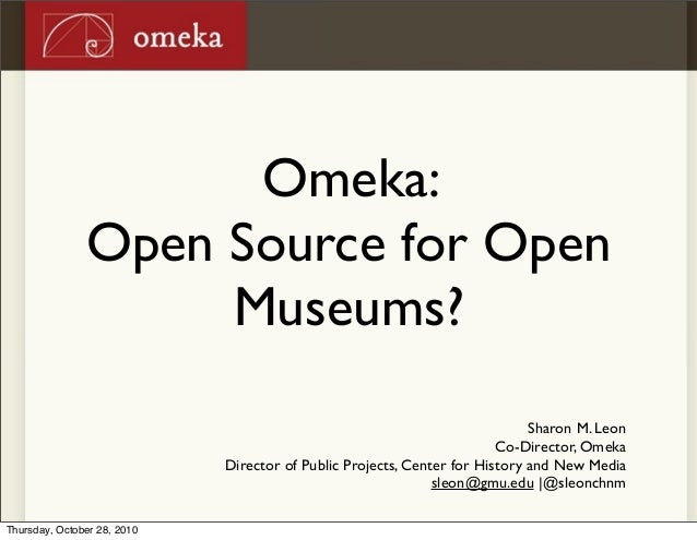Omeka: Open Source for Open Museums? Sharon M. Leon Co-Director, Omeka Director of Public Projects, Center for History and...