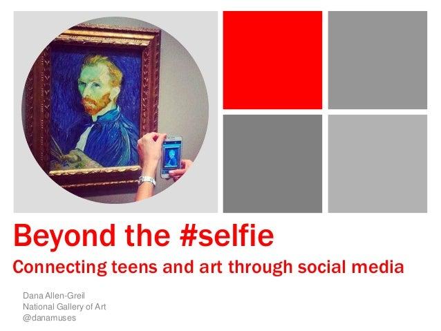 Beyond the #selfie Connecting teens and art through social media Dana Allen-Greil National Gallery of Art @danamuses