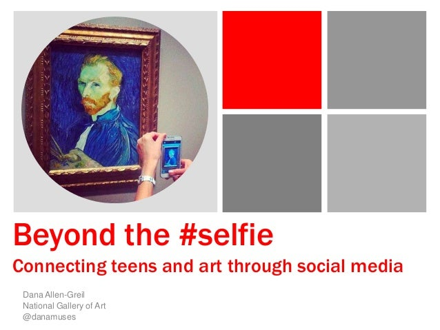 Beyond the #selfie Connecting teens and art through social media Dana Allen-Greil National Gallery of Art @danamuses