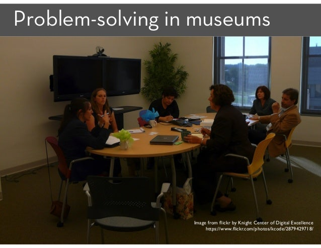 Problem-solving in museums 17 Image from flickr by Knight Center of Digital Excellence https://www.flickr.com/photos/kcode/2...