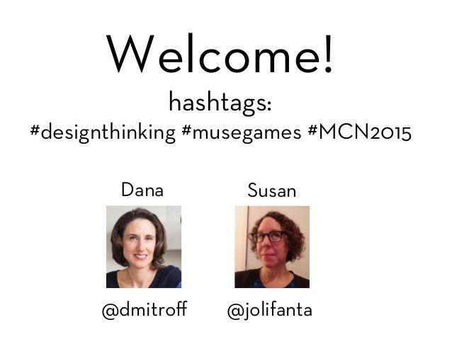Dana  Susan @jolifanta @dmitroff Welcome! hashtags: #designthinking #musegames #MCN2015 #mcn?