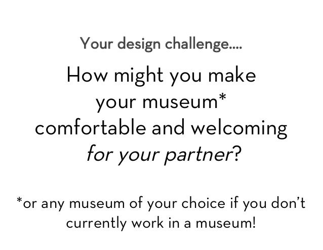 Your design challenge….  How might you make your museum* comfortable and welcoming for your partner?  *or any museum of yo...