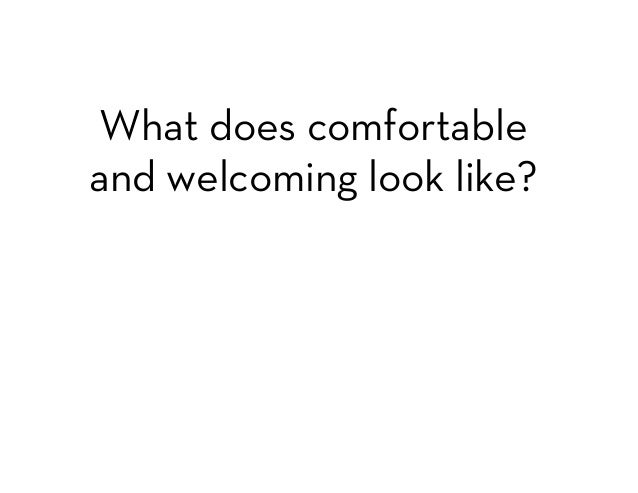 What does comfortable  and welcoming look like?