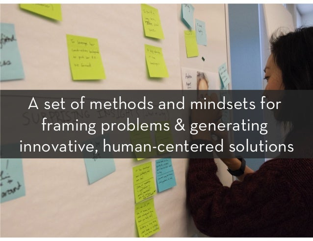 A set of methods and mindsets for framing problems & generating innovative, human-centered solutions 5