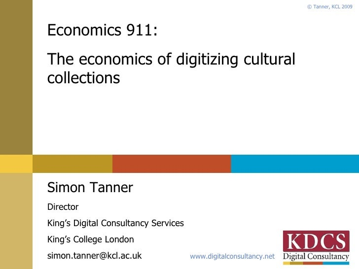 Economics 911: The economics of digitizing cultural collections Simon Tanner Director King's Digital Consultancy Services ...