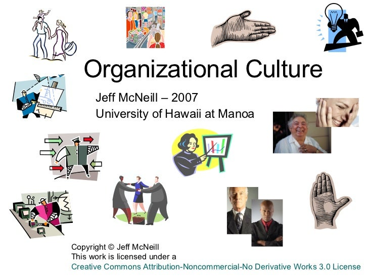 Organizational Culture Jeff McNeill – 2007 University of Hawaii at Manoa  Copyright © Jeff McNeill This work is licensed u...