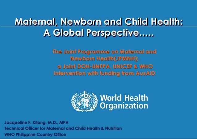 Maternal , Newborn and Child Health Summit28 May 2013, WHO Philippines, ManilaMaternal, Newborn and Child Health:A Global ...