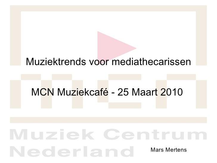 Muziektrends voor mediathecarissen <ul><li>MCN Muziekcafé - 25 Maart 2010  </li></ul>Mars Mertens