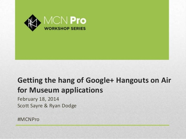 Getting the hang of Google+ Hangouts on Air for Museum applications February 18, 2014 Scott Sayre & Ryan Dodge #MCNPro