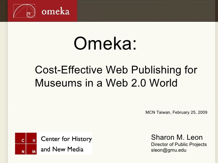 Omeka: Cost-Effective Web Publishing for Museums in a Web 2.0 World Sharon M. Leon Director of Public Projects [email_addr...