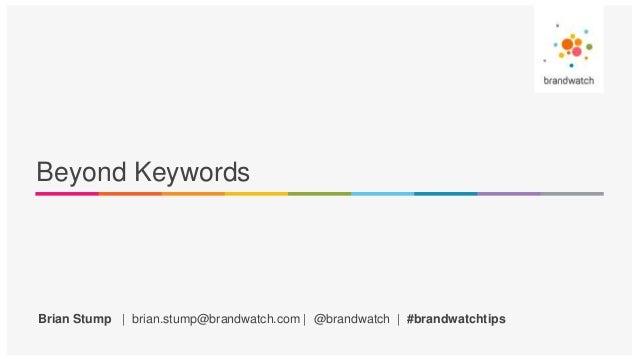 Brian Stump | brian.stump@brandwatch.com | @brandwatch | #brandwatchtips Beyond Keywords
