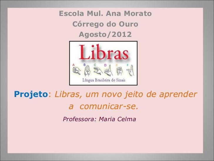 Escola Mul. Ana Morato             Córrego do Ouro               Agosto/2012Projeto: Libras, um novo jeito de aprender    ...