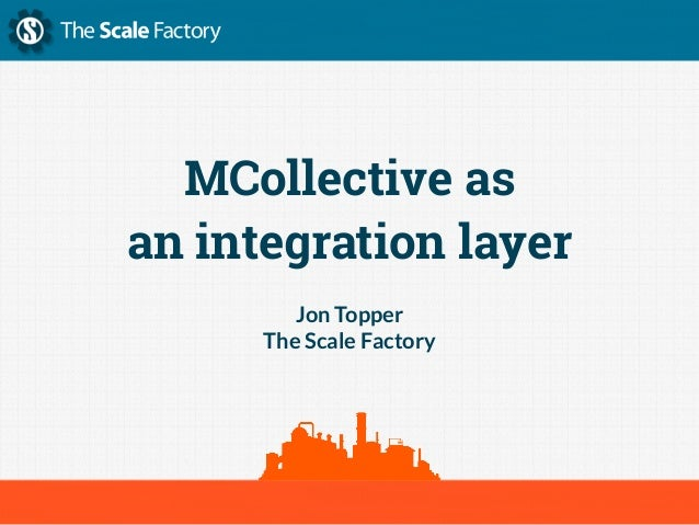 MCollective as an integration layer Jon Topper The Scale Factory