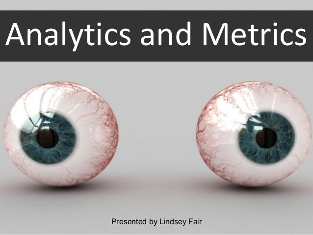 Analytics and Metrics       Presented by Lindsey Fair