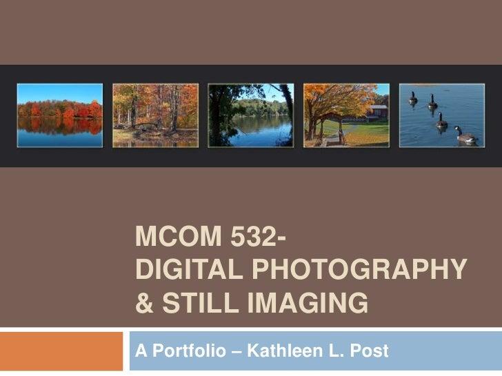 MCOM 532- DIGITAL PHOTOGRAPHY & STILL IMAGING A Portfolio – Kathleen L. Post